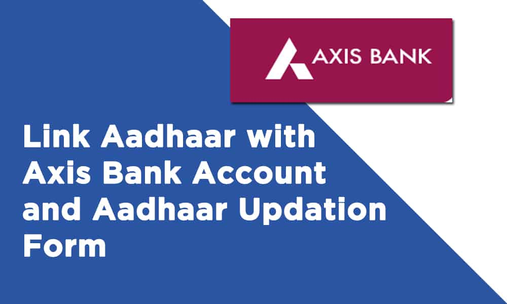 Link Aadhaar with Axis Bank Account and Aadhaar Updation Form